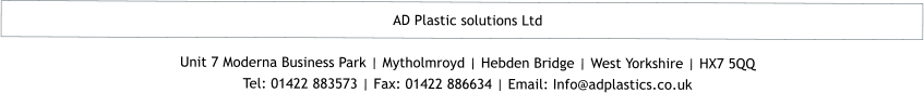 AD Plastic solutions Ltd  Unit 7 Moderna Business Park | Mytholmroyd | Hebden Bridge | West Yorkshire | HX7 5QQ Tel: 01422 883573 | Fax: 01422 886634 | Email: Info@adplastics.co.uk